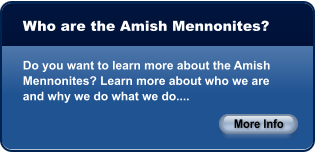 Who are the Amish Mennonites?  Do you want to learn more about the Amish Mennonites? Learn more about who we are and why we do what we do.... More Info More Info