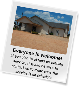 Everyone is welcome! If you plan to attend an evening service, it would be wise to contact us to make sure the service is on schedule.